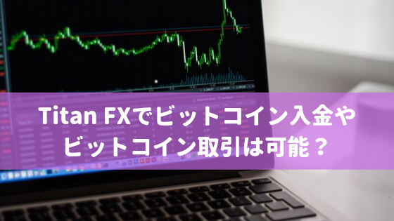 Titan FXでビットコイン入金や取引は可能?
