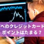海外FXへのクレジットカード入金でポイントはたまる?