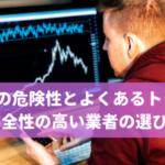 海外FXの危険性とよくあるトラブル、安全性の高い業者の選び方