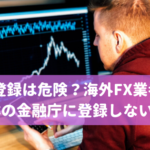 無登録は危険?海外FX業者が日本の金融庁に登録しない理由