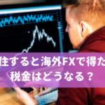 海外移住すると海外FXで得た利益の税金はどうなる?