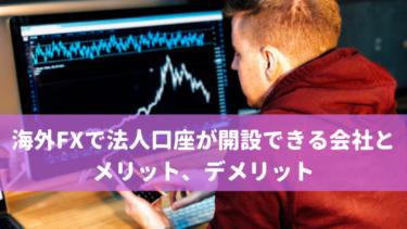 海外FXで法人口座が開設できる会社とメリット、デメリット