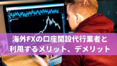 海外FXの口座開設代行業者と利用するメリット、デメリット