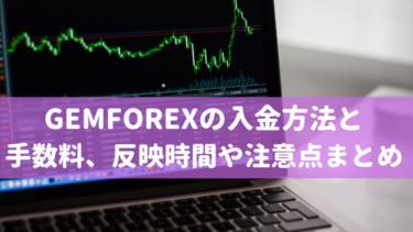 GEMFOREXの入金方法と手数料、反映時間や注意点まとめ