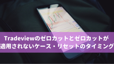 Tradeviewのゼロカットとゼロカットが適用されないケース・リセットのタイミング